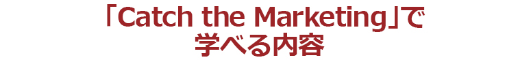 「Catch the Markting」で学べる内容